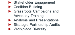 Stakeholder Engagement Coalition Building Grassroots Campaigns and Advocacy Training Analysis and Presentations Strategic Partnership Audits Workplace Diversity
